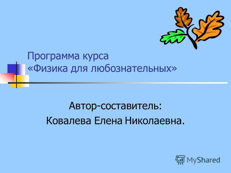 Программа курса «Физика для любознательных» Автор-составитель: Ковалева Елена Николаевна.