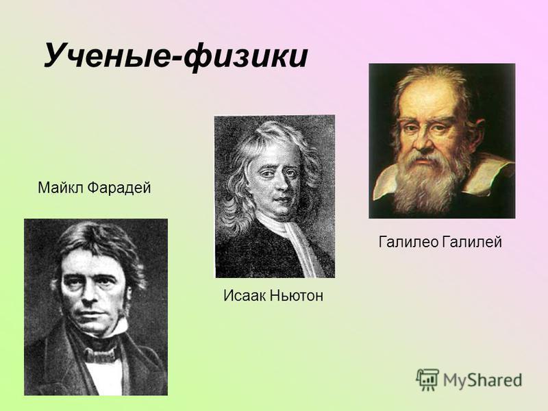 Ученые-физики Галилео Галилей Исаак Ньютон Майкл Фарадей