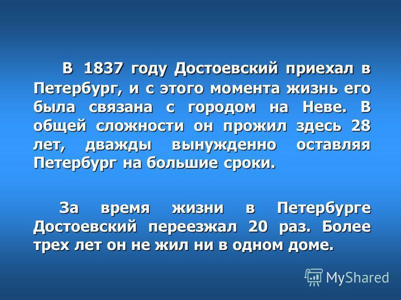 В 1837 году Достоевский приехал в Петербург, и с этого момента жизнь его была связана с городом на Неве. В общей сложности он прожил здесь 28 лет, дважды вынужденно оставляя Петербург на большие сроки. В 1837 году Достоевский приехал в Петербург, и с