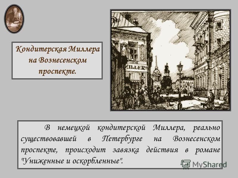 В немецкой кондитерской Миллера, реально существовавшей в Петербурге на Вознесенском проспекте, происходит завязка действия в романе Униженные и оскорбленные. Кондитерская Миллера на Вознесенском проспекте.