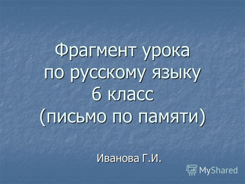 Фрагмент урока по русскому языку 6 класс (письмо по памяти) Иванова Г.И.