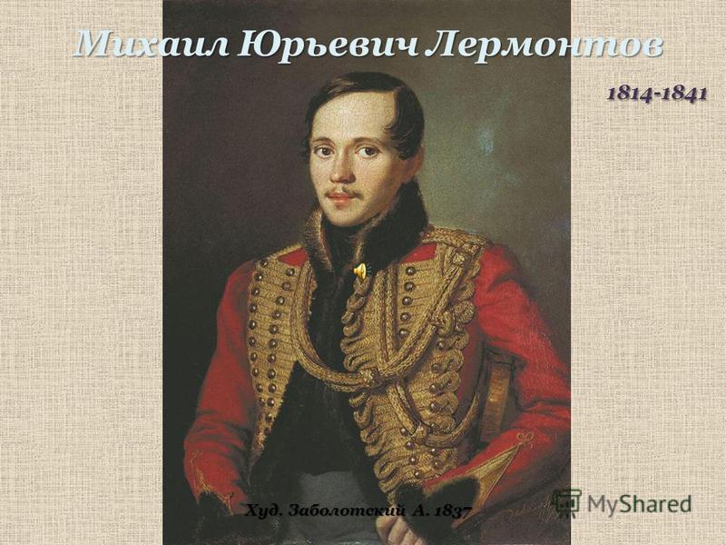 Михаил Юрьевич Лермонтов 1814-1841 1814-1841 Худ. Заболотский А. 1837