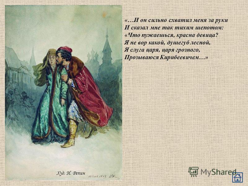 Худ. И. Репин «…И он сильно схватил меня за руки И сказал мне так тихим шепотом: «Что пужаешься, красна девица? Я не вор какой, душегуб лесной, Я слуга царя, царя грозного, Прозываюся Кирибеевичем…»