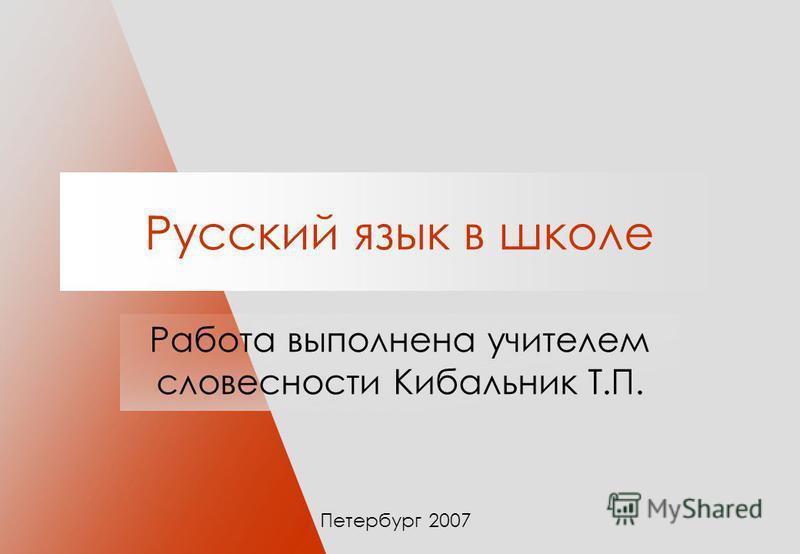 Русский язык в школе Работа выполнена учителем словесности Кибальник Т.П. Петербург 2007