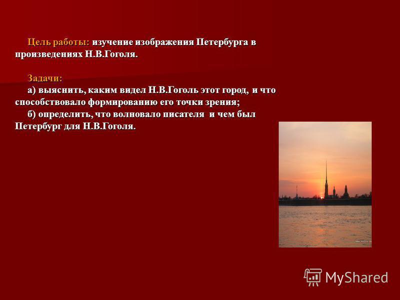 Цель работы: изучение изображения Петербурга в произведениях Н.В.Гоголя. Цель работы: изучение изображения Петербурга в произведениях Н.В.Гоголя. Задачи: Задачи: а) выяснить, каким видел Н.В.Гоголь этот город, и что способствовало формированию его то