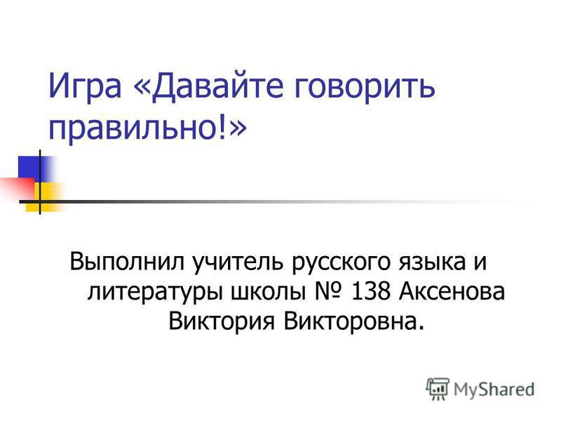 Игра «Давайте говорить правильно!» Выполнил учитель русского языка и литературы школы 138 Аксенова Виктория Викторовна.