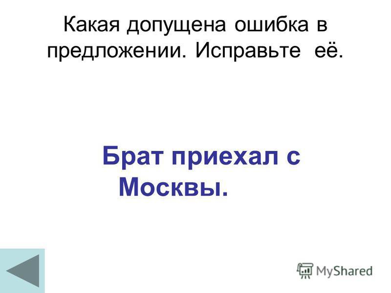 Какая допущена ошибка в предложении. Исправьте её. Брат приехал с Москвы.