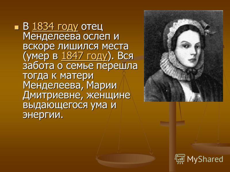 В 1834 году отец Менделеева ослеп и вскоре лишился места (умер в 1847 году). Вся забота о семье перешла тогда к матери Менделеева, Марии Дмитриевне, женщине выдающегося ума и энергии. В 1834 году отец Менделеева ослеп и вскоре лишился места (умер в 1