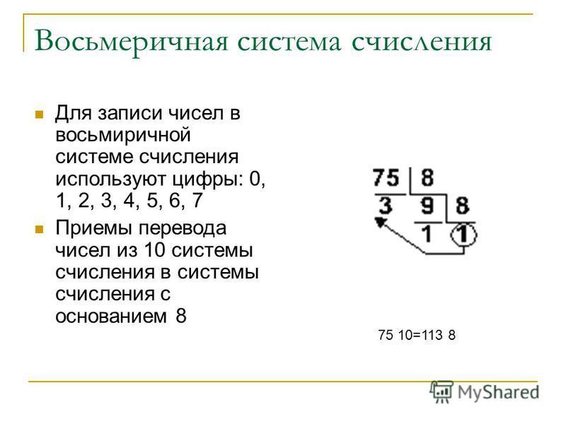 Восьмеричная система счисления Для записи чисел в восьмеричной системе счисления используют цифры: 0, 1, 2, 3, 4, 5, 6, 7 Приемы перевода чисел из 10 системы счисления в системы счисления с основанием 8 75 10=113 8