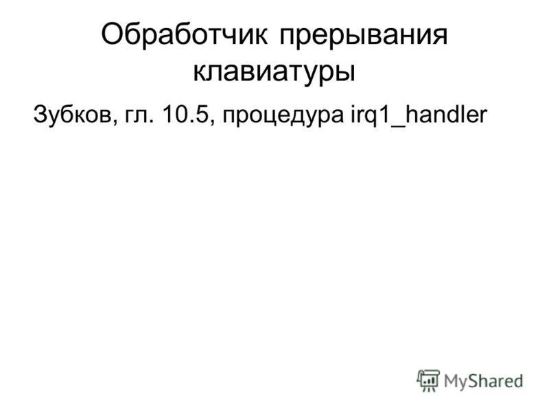 Обработчик прерывания клавиатуры Зубков, гл. 10.5, процедура irq1_handler