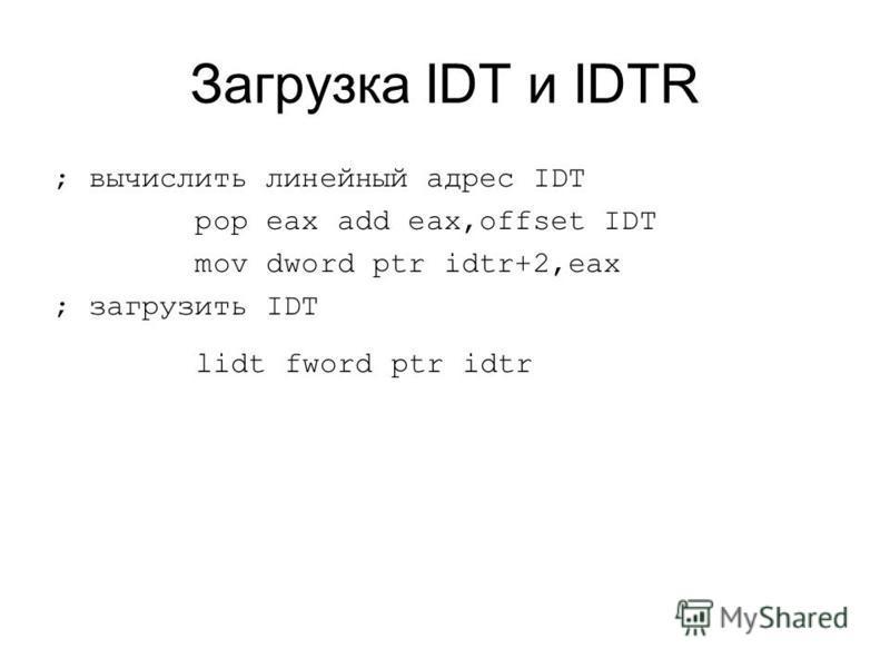 Загрузка IDT и IDTR ; вычислить линейный адрес IDT pop eax add eax,offset IDT mov dword ptr idtr+2,eax ; загрузить IDT lidt fword ptr idtr
