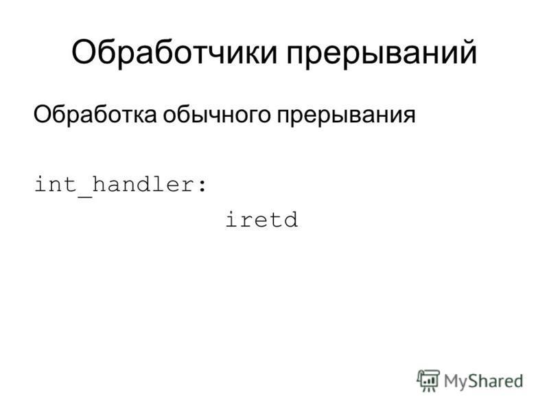 Обработчики прерываний Обработка обычного прерывания int_handler: iretd