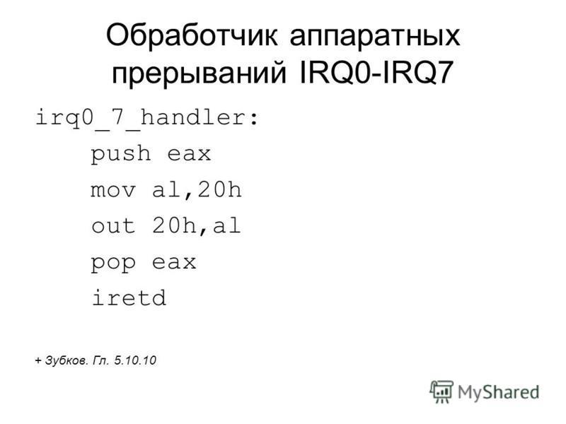 Обработчик аппаратных прерываний IRQ0-IRQ7 irq0_7_handler: push eax mov al,20h out 20h,al pop eax iretd + Зубков. Гл. 5.10.10