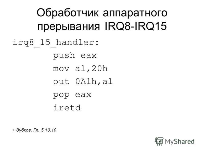 Обработчик аппаратного прерывания IRQ8-IRQ15 irq8_15_handler: push eax mov al,20h out 0A1h,al pop eax iretd + Зубков. Гл. 5.10.10