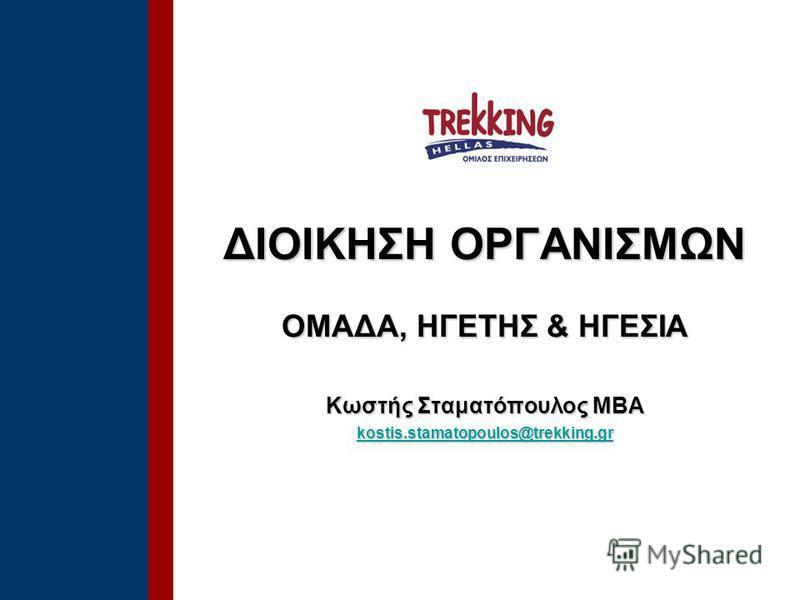 ΔΙΟΙΚΗΣΗ ΟΡΓΑΝΙΣΜΩΝ OΜΑΔΑ, ΗΓΕΤΗΣ & ΗΓΕΣΙΑ Κωστής Σταματόπουλος ΜΒΑ kostis.stamatopoulos@trekking.gr kostis.stamatopoulos@trekking.gr