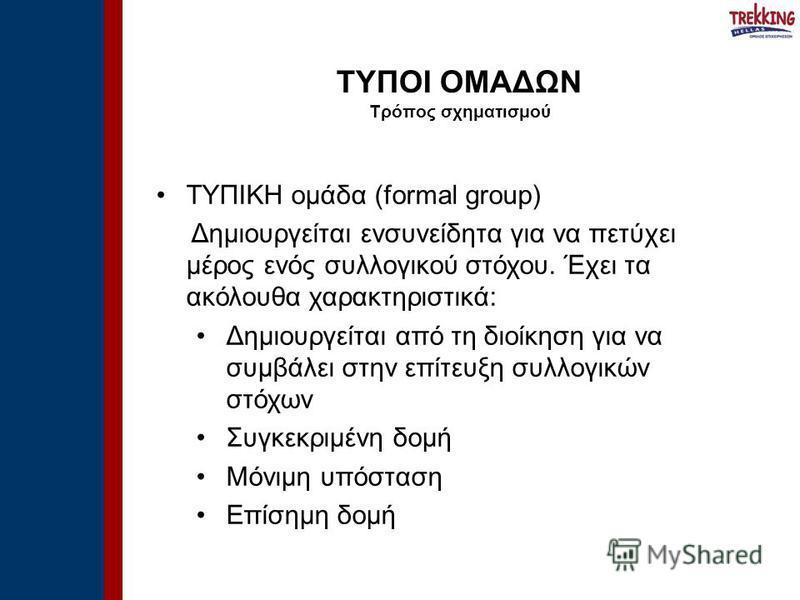 ΤΥΠΙΚΗ ομάδα (formal group) Δημιουργείται ενσυνείδητα για να πετύχει μέρος ενός συλλογικού στόχου. Έχει τα ακόλουθα χαρακτηριστικά: Δημιουργείται από τη διοίκηση για να συμβάλει στην επίτευξη συλλογικών στόχων Συγκεκριμένη δομή Μόνιμη υπόσταση Επίσημ