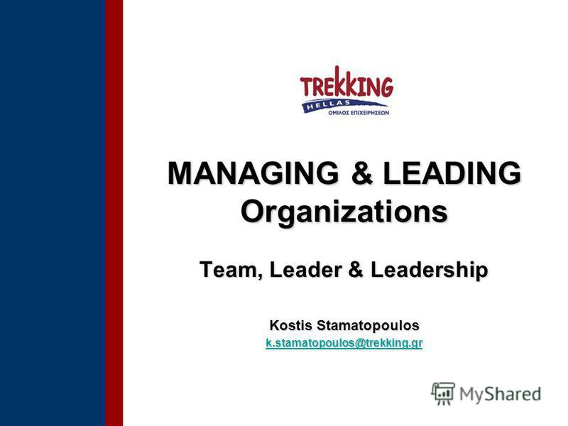 MANAGING & LEADING Organizations Team, Leader & Leadership Kostis Stamatopoulos k.stamatopoulos@trekking.gr k.stamatopoulos@trekking.gr