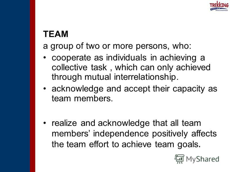 TEAM a group of two or more persons, who: cooperate as individuals in achieving a collective task, which can only achieved through mutual interrelationship. acknowledge and accept their capacity as team members. realize and acknowledge that all team