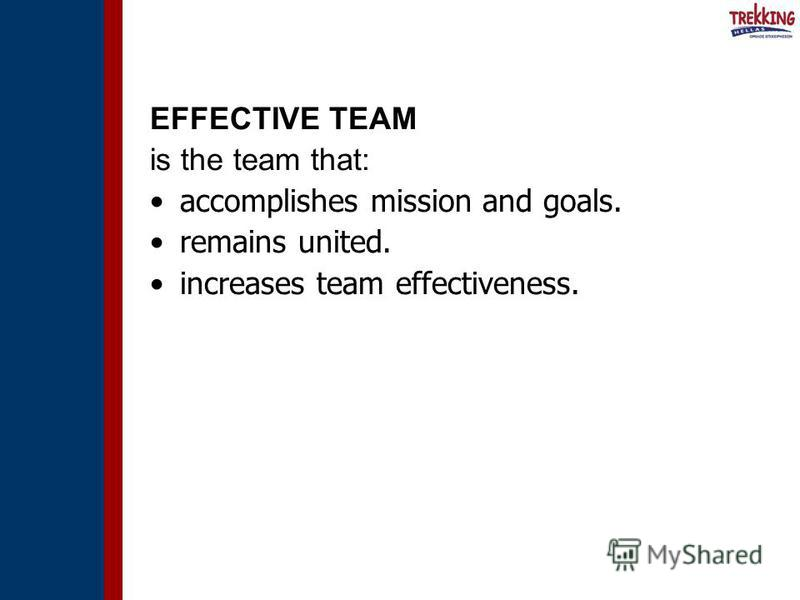 EFFECTIVE TEAM is the team that: accomplishes mission and goals. remains united. increases team effectiveness.
