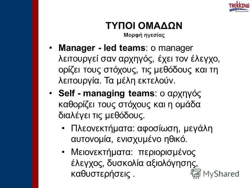 Manager - led teams: ο manager λειτουργεί σαν αρχηγός, έχει τον έλεγχο, ορίζει τους στόχους, τις μεθόδους και τη λειτουργία. Τα μέλη εκτελούν. Self - managing teams: ο αρχηγός καθορίζει τους στόχους και η ομάδα διαλέγει τις μεθόδους. Πλεονεκτήματα: α