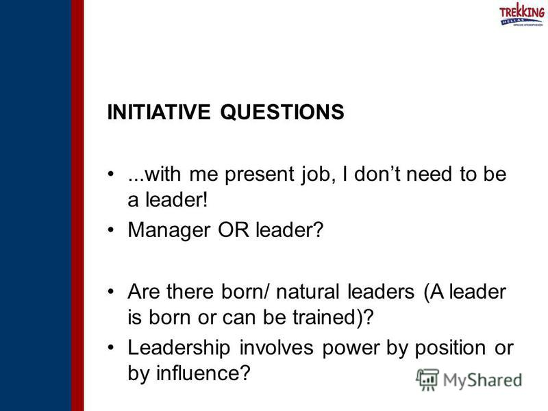 INITIATIVE QUESTIONS...with me present job, I dont need to be a leader! Manager OR leader? Are there born/ natural leaders (A leader is born or can be trained)? Leadership involves power by position or by influence?