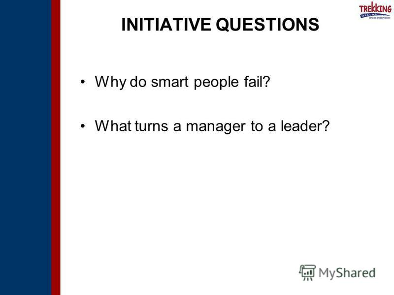INITIATIVE QUESTIONS Why do smart people fail? What turns a manager to a leader?