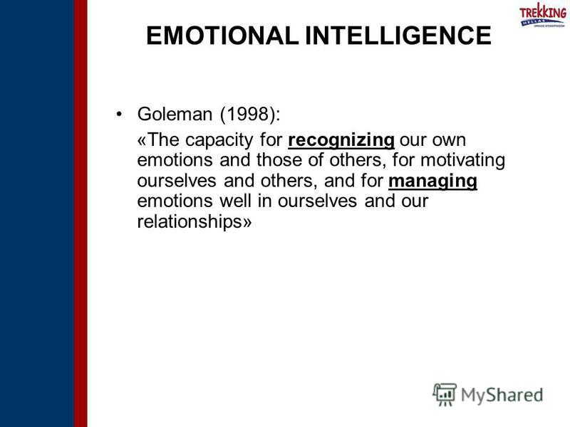 EMOTIONAL INTELLIGENCE Goleman (1998): «The capacity for recognizing our own emotions and those of others, for motivating ourselves and others, and for managing emotions well in ourselves and our relationships»