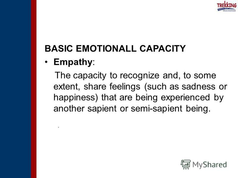BASIC EMOTIONALL CAPACITY Empathy: The capacity to recognize and, to some extent, share feelings (such as sadness or happiness) that are being experienced by another sapient or semi-sapient being..