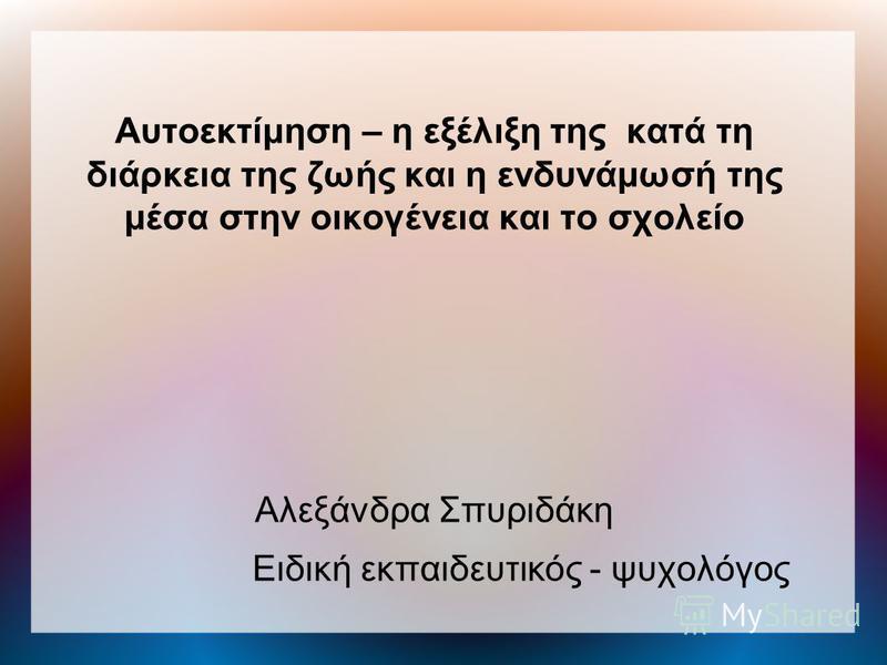 Αυτοεκτίμηση – η εξέλιξη της κατά τη διάρκεια της ζωής και η ενδυνάμωσή της μέσα στην οικογένεια και το σχολείο Αλεξάνδρα Σπυριδάκη Ειδική εκπαιδευτικός - ψυχολόγος
