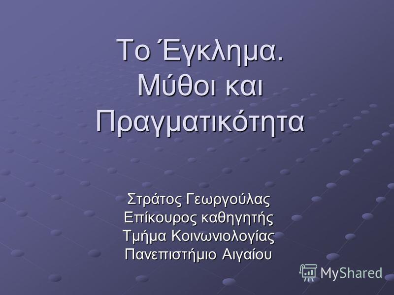 Το Έγκλημα. Μύθοι και Πραγματικότητα Στράτος Γεωργούλας Επίκουρος καθηγητής Tμήμα Κοινωνιολογίας Πανεπιστήμιο Αιγαίου