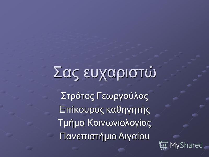Σας ευχαριστώ Στράτος Γεωργούλας Επίκουρος καθηγητής Tμήμα Κοινωνιολογίας Πανεπιστήμιο Αιγαίου