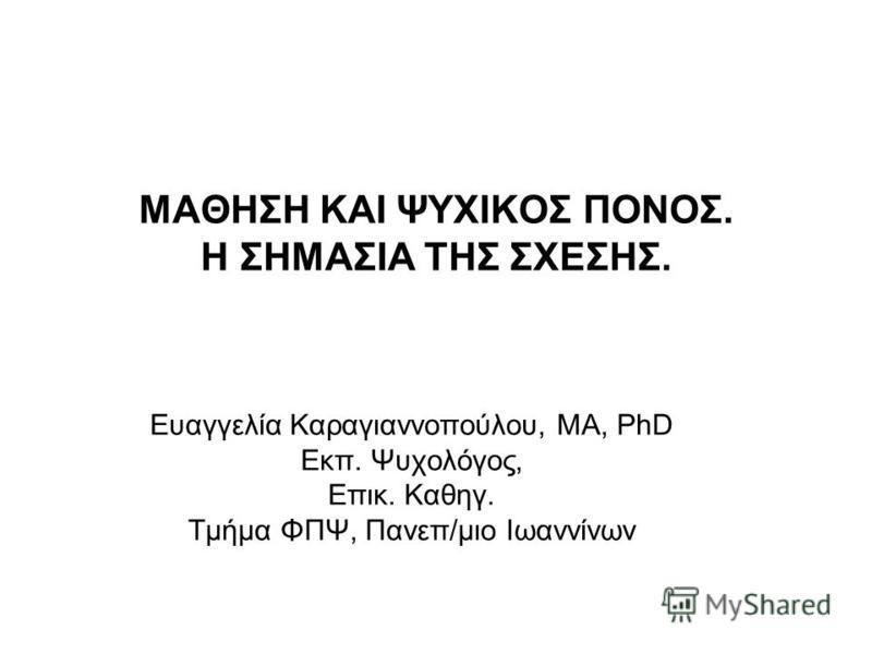 ΜΑΘΗΣΗ ΚΑΙ ΨΥΧΙΚΟΣ ΠΟΝΟΣ. Η ΣΗΜΑΣΙΑ ΤΗΣ ΣΧΕΣΗΣ. Ευαγγελία Καραγιαννοπούλου, MA, PhD Εκπ. Ψυχολόγος, Επικ. Καθηγ. Τμήμα ΦΠΨ, Πανεπ/μιο Ιωαννίνων