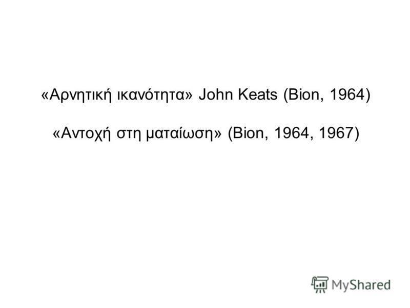 «Αρνητική ικανότητα» John Keats (Bion, 1964) «Αντοχή στη ματαίωση» (Bion, 1964, 1967)