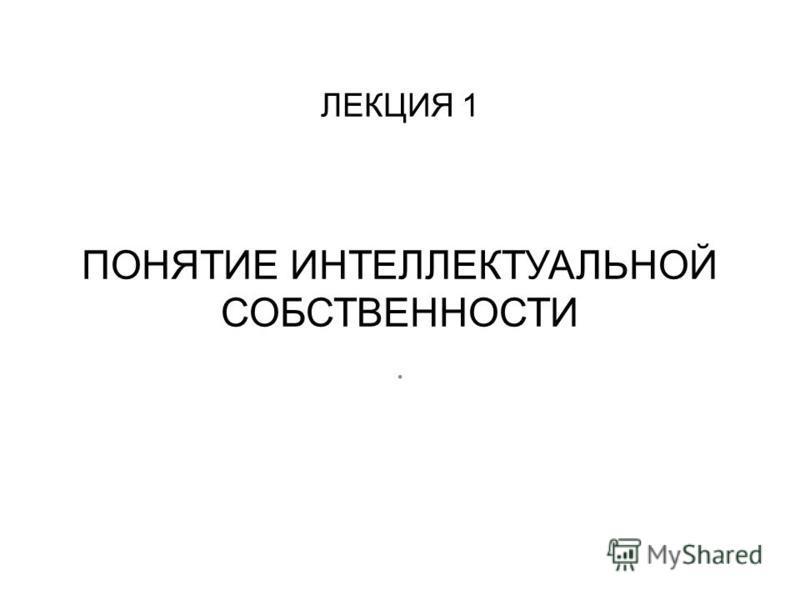 ЛЕКЦИЯ 1 ПОНЯТИЕ ИНТЕЛЛЕКТУАЛЬНОЙ СОБСТВЕННОСТИ.
