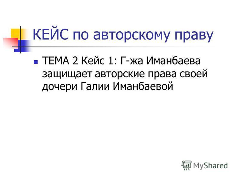 КЕЙС по авторскому праву ТЕМА 2 Кейс 1: Г-жа Иманбаева защищает авторские права своей дочери Галии Иманбаевой