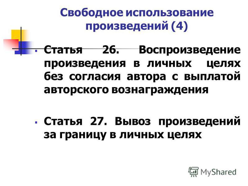 Свободное использование произведений (4) Статья 26. Воспроизведение произведения в личных целях без согласия автора с выплатой авторского вознаграждения Статья 27. Вывоз произведений за границу в личных целях