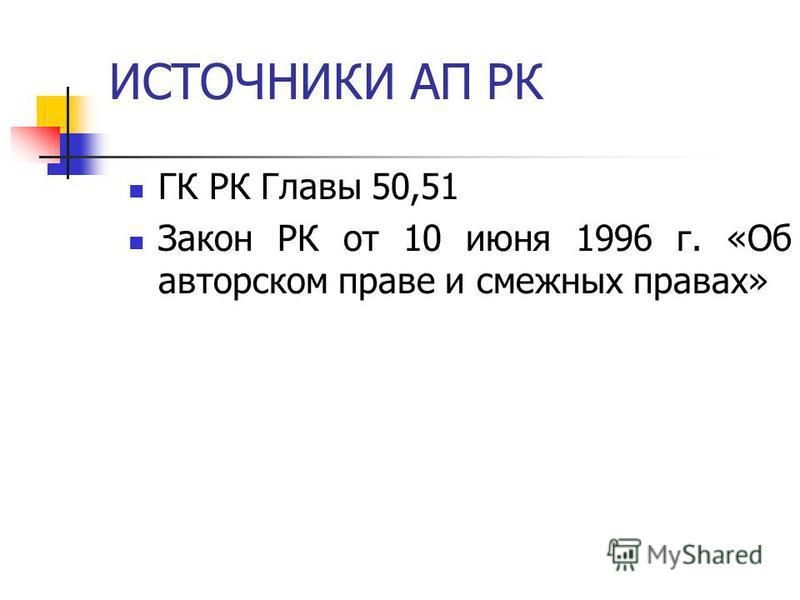 ИСТОЧНИКИ АП РК ГК РК Главы 50,51 Закон РК от 10 июня 1996 г. «Об авторском праве и смежных правах»