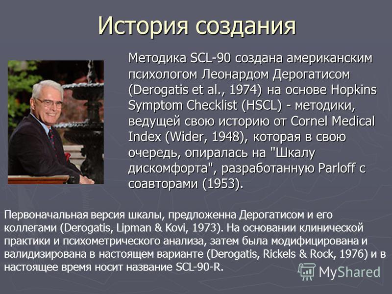 История создания Методика SCL-90 создана американским психологом Леонардом Дерогатисом (Derogatis et al., 1974) на основе Hopkins Symptom Checklist (HSCL) - методики, ведущей свою историю от Cornel Medical Index (Wider, 1948), которая в свою очередь,