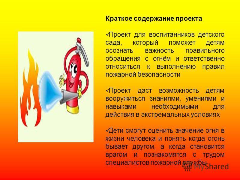 Краткое содержание проекта Проект для воспитанников детского сада, который поможет детям осознать важность правильного обращения с огнём и ответственно относиться к выполнению правил пожарной безопасности Проект даст возможность детям вооружиться зна