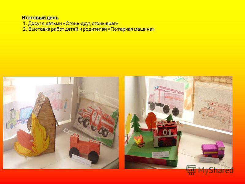 Итоговый день 1. Досуг с детьми «Огонь-друг, огонь-враг» 2. Выставка работ детей и родителей «Пожарная машина»