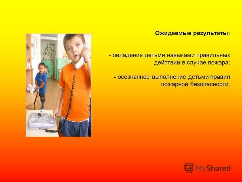 Ожидаемые результаты: - овладение детьми навыками правильных действий в случае пожара; - осознанное выполнение детьми правил пожарной безопасности;