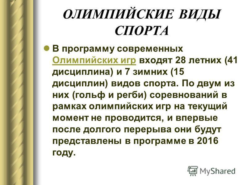 ОЛИМПИЙСКИЕ ВИДЫ СПОРТА В программу современных Олимпийских игр входят 28 летних (41 дисциплина) и 7 зимних (15 дисциплин) видов спорта. По двум из них (гольф и регби) соревнований в рамках олимпийских игр на текущий момент не проводится, и впервые п