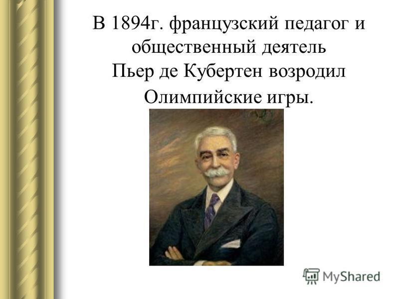 В 1894 г. французский педагог и общественный деятель Пьер де Кубертен возродил Олимпийские игры.