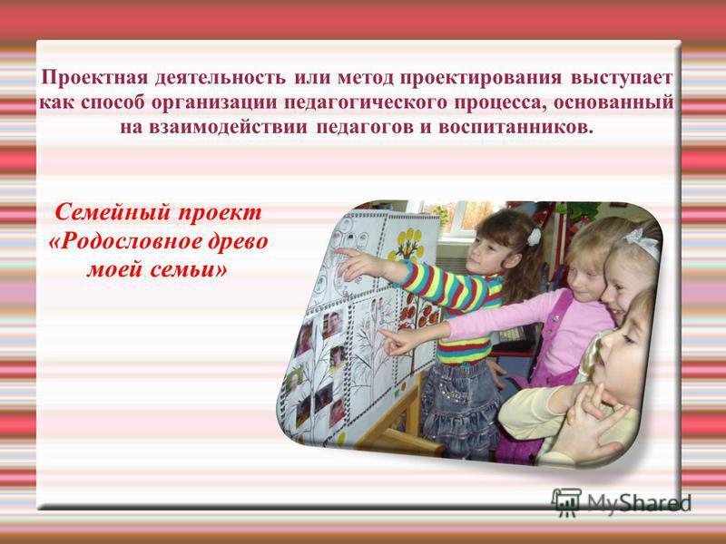 Проектная деятельность или метод проектирования выступает как способ организации педагогического процесса, основанный на взаимодействии педагогов и воспитанников. Семейный проект «Родословное древо моей семьи»