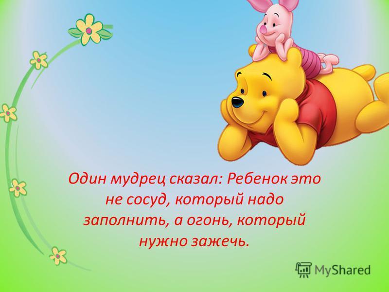 Один мудрец сказал: Ребенок это не сосуд, который надо заполнить, а огонь, который нужно зажечь.