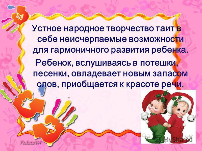 Устное народное творчество таит в себе неисчерпаемые возможности для гармоничного развития ребенка. Ребенок, вслушиваясь в потешки, песенки, овладевает новым запасом слов, приобщается к красоте речи.