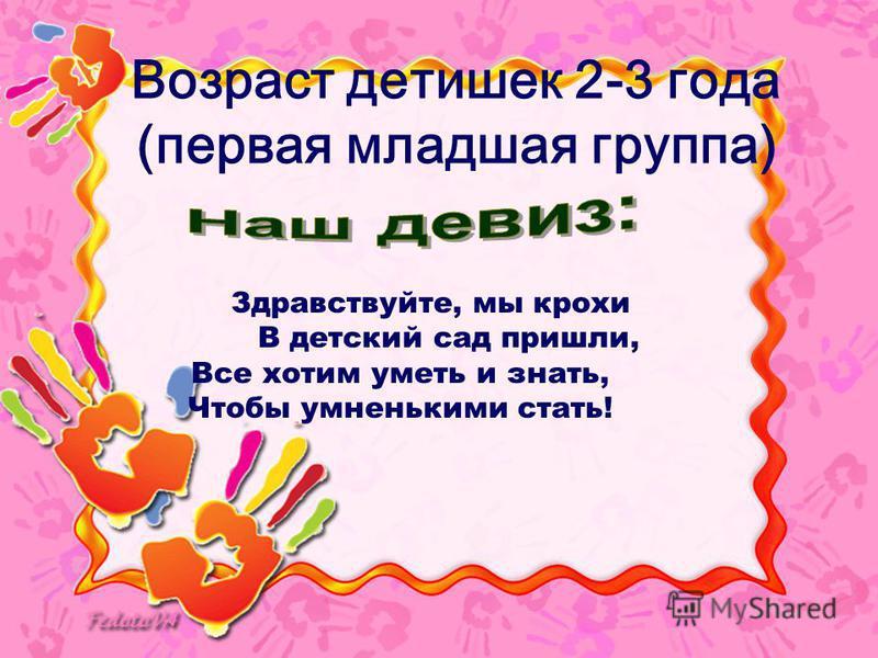 Возраст детишек 2-3 года (первая младшая группа) Здравствуйте, мы крохи В детский сад пришли, Все хотим уметь и знать, Чтобы умненькими стать!