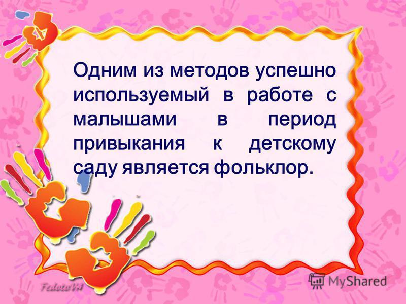 Одним из методов успешно используемый в работе с малышами в период привыкания к детскому саду является фольклор.