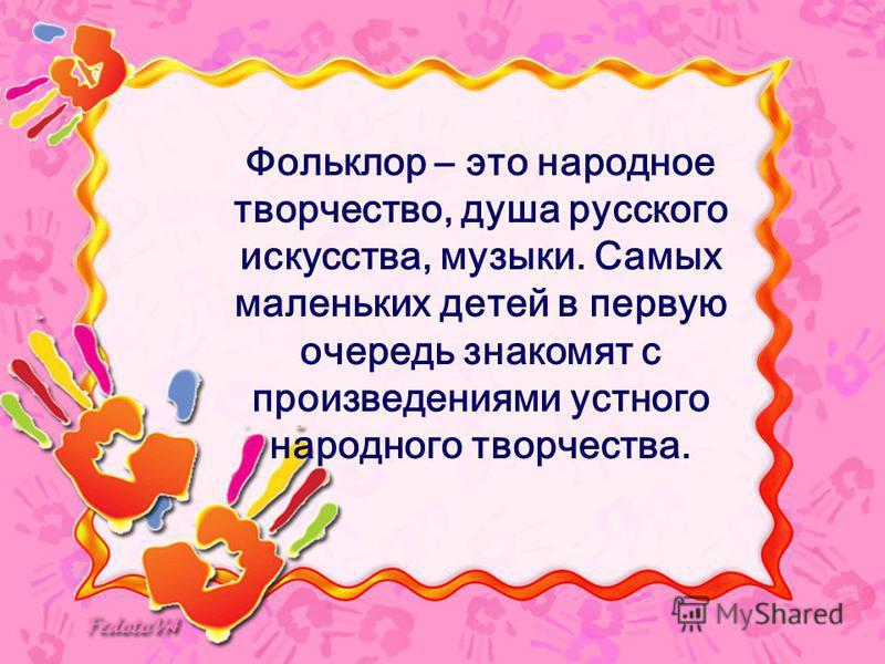 Фольклор – это народное творчество, душа русского искусства, музыки. Самых маленьких детей в первую очередь знакомят с произведениями устного народного творчества.