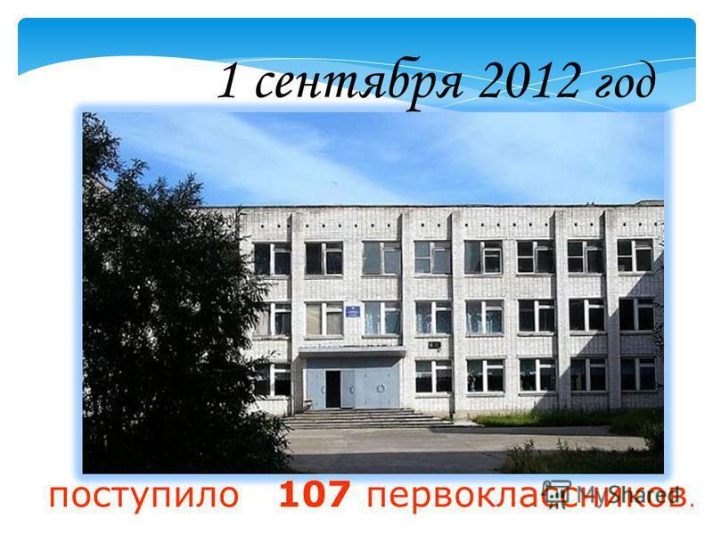1 сентября 2012 год поступило 107 первоклассников.